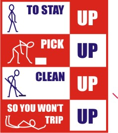 TO STAY UP, PICK UP, CLEAN UP SO YOU WON'T TRIP UP