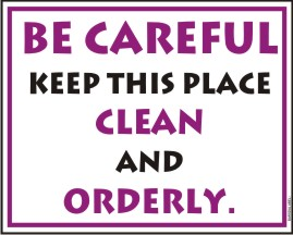 BE CAREFUL KEEP THIS PLACE CLEAN AND ORDERLY.