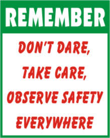 REMEMBER - DON'T DARE, TAKE CARE, OBSERVE SAFETY..