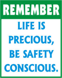 REMEMBER - LIFE IS PRECIOUS, BE SAFETY CONSCIOUS.