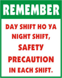 REMEMBER - DAY SHIFT HO YA NIGHT SHIFT SAFETY...