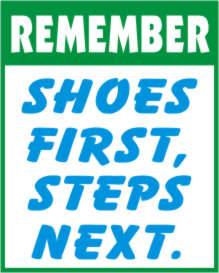 REMEMBER - SHOES FIRST, STEPS NEXT.